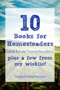 10 Books for Homesteaders (and Future Homesteaders) + A Few on My Wishlist